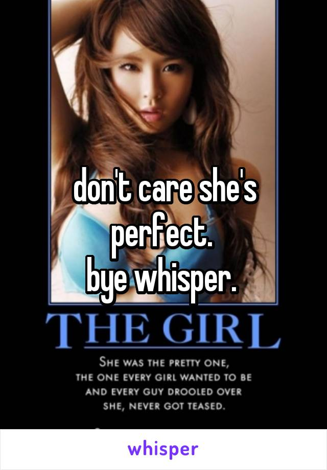 don't care she's perfect.  bye whisper.