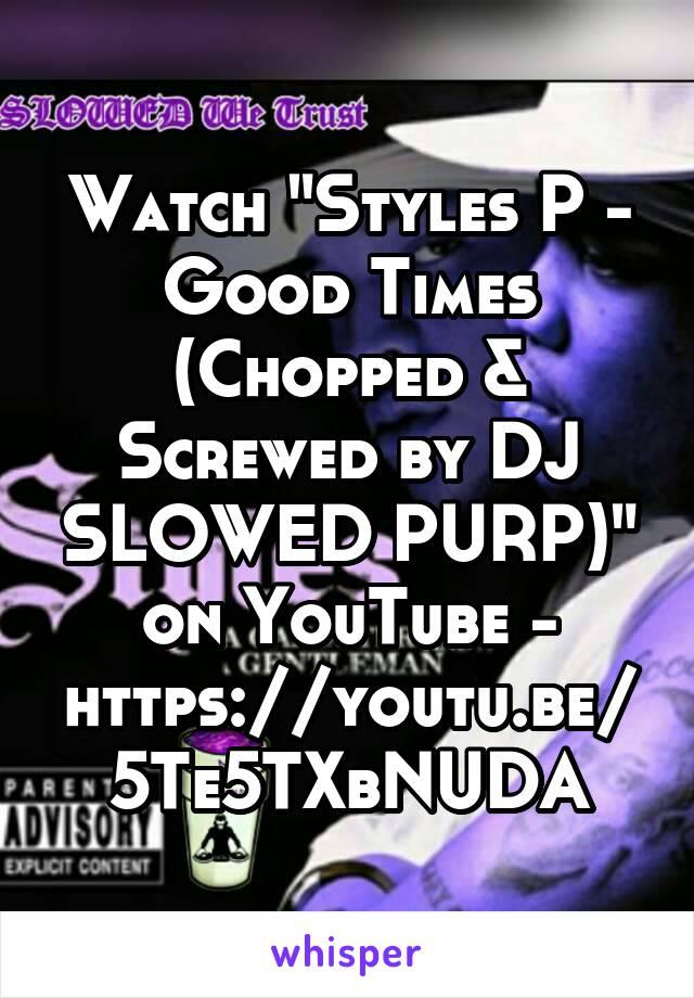 "Watch ""Styles P - Good Times (Chopped & Screwed by DJ SLOWED PURP)"" on YouTube - https://youtu.be/5Te5TXbNUDA"