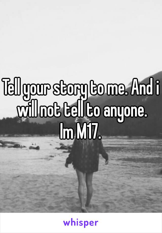 Tell your story to me. And i will not tell to anyone. Im M17.
