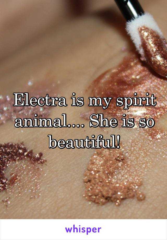 Electra is my spirit animal.... She is so beautiful!