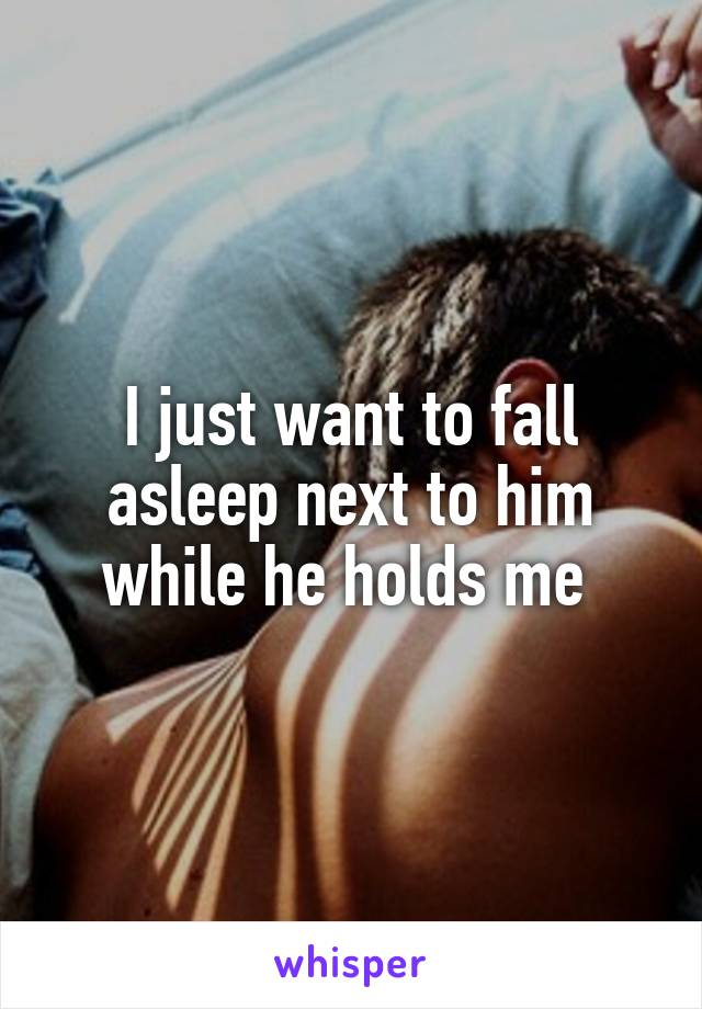 I just want to fall asleep next to him while he holds me