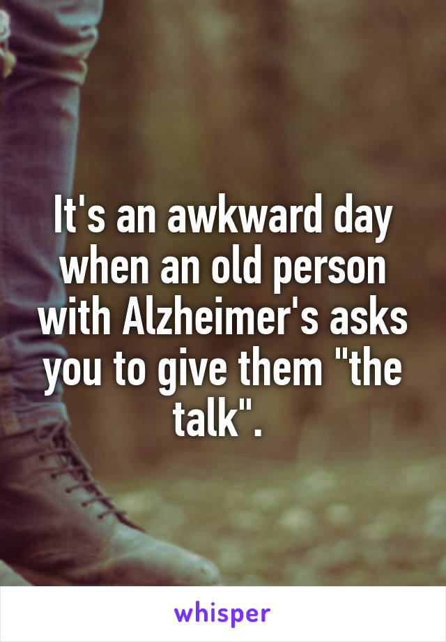 "It's an awkward day when an old person with Alzheimer's asks you to give them ""the talk""."