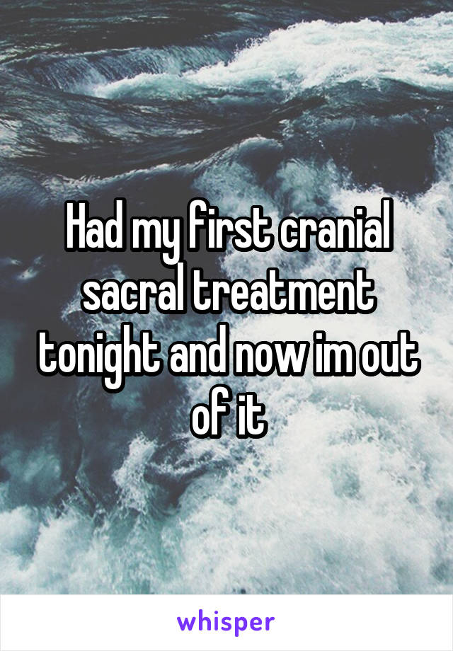 Had my first cranial sacral treatment tonight and now im out of it