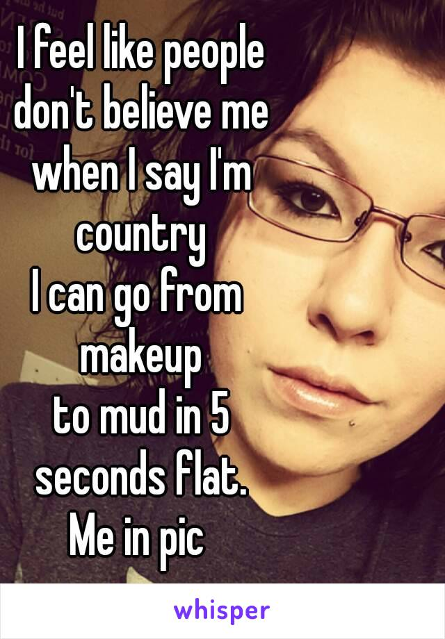 I feel like people  don't believe me  when I say I'm  country  I can go from  makeup  to mud in 5  seconds flat. Me in pic