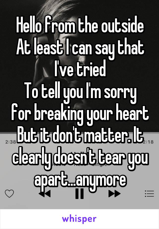 Hello from the outside At least I can say that I've tried To tell you I'm sorry for breaking your heart But it don't matter. It clearly doesn't tear you apart...anymore