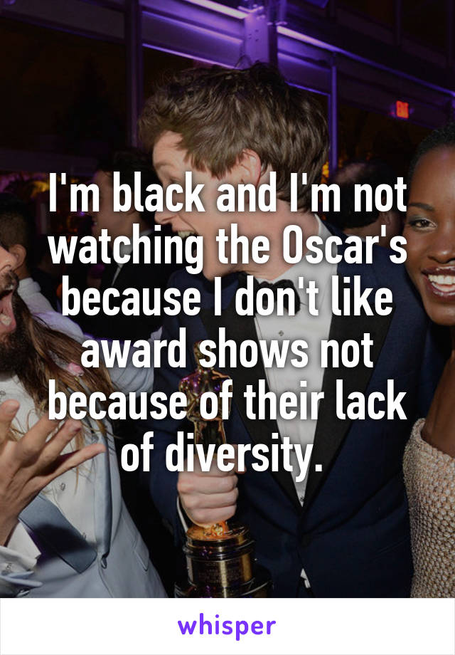 I'm black and I'm not watching the Oscar's because I don't like award shows not because of their lack of diversity.