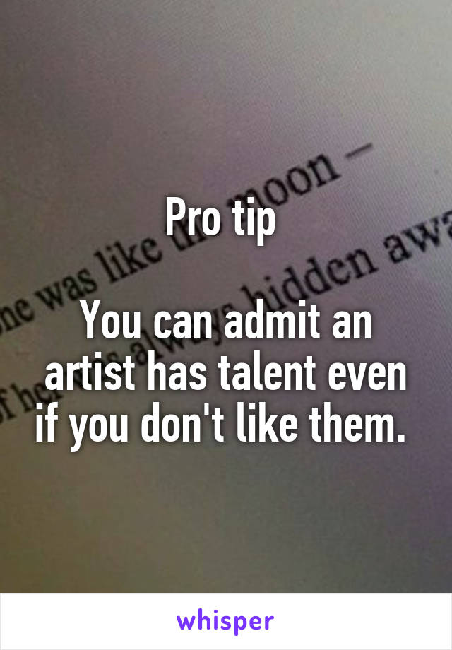 Pro tip   You can admit an artist has talent even if you don't like them.