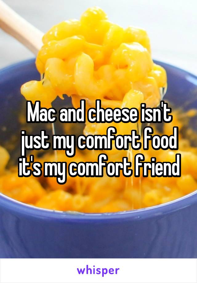 Mac and cheese isn't just my comfort food it's my comfort friend