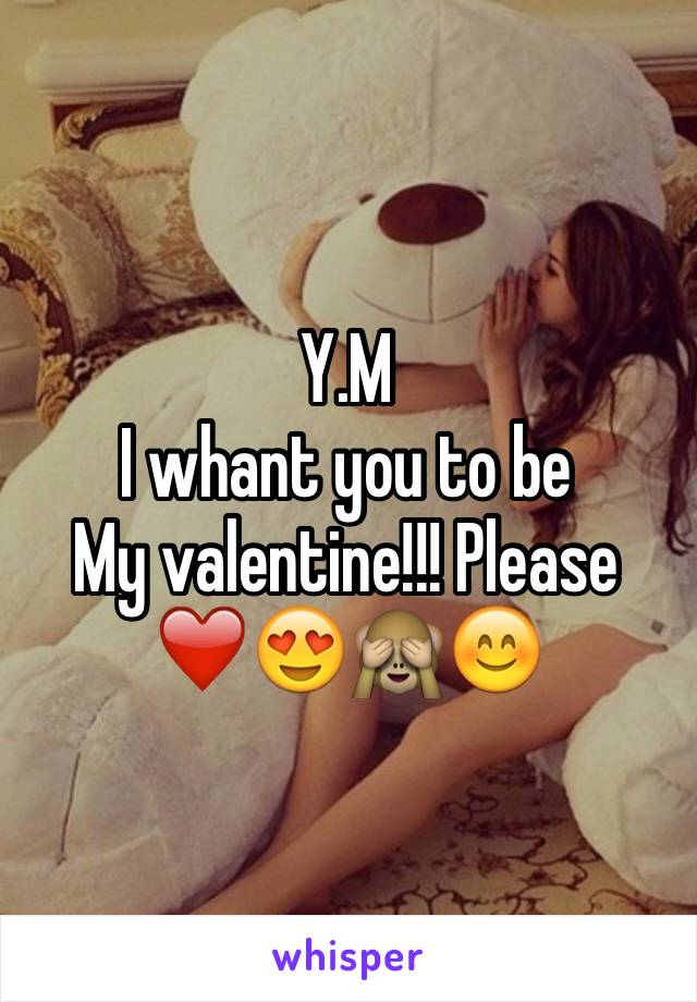 Y.M  I whant you to be  My valentine!!! Please ❤️😍️🙈️😊️