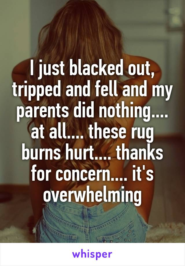 I just blacked out, tripped and fell and my parents did nothing.... at all.... these rug burns hurt.... thanks for concern.... it's overwhelming