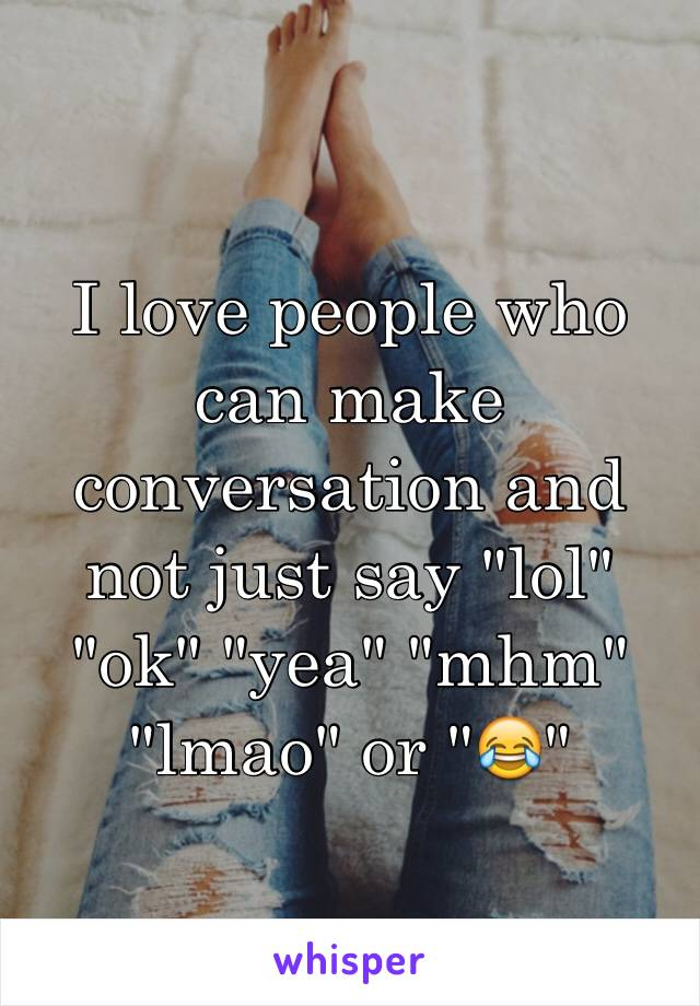 """I love people who can make conversation and not just say """"lol"""" """"ok"""" """"yea"""" """"mhm"""" """"lmao"""" or """"😂"""""""