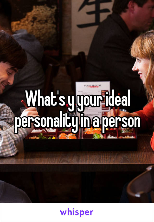 What's y your ideal personality in a person