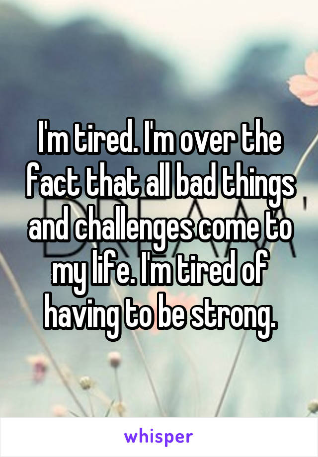 I'm tired. I'm over the fact that all bad things and challenges come to my life. I'm tired of having to be strong.