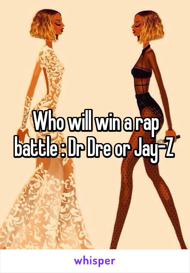 Who will win a rap battle : Dr Dre or Jay-Z