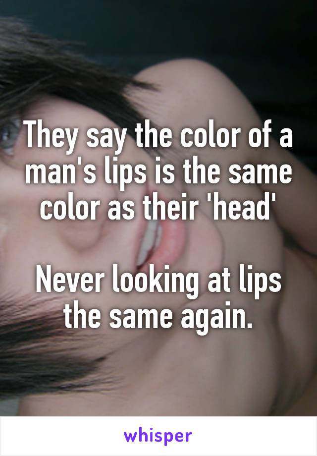 They say the color of a man's lips is the same color as their 'head'  Never looking at lips the same again.