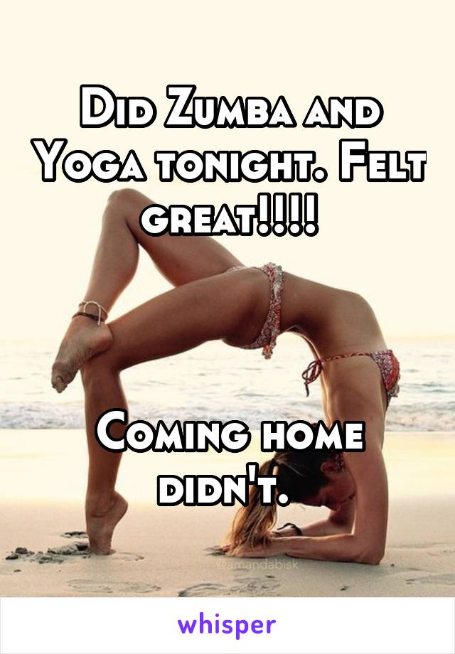Did Zumba and Yoga tonight. Felt great!!!!    Coming home didn't.