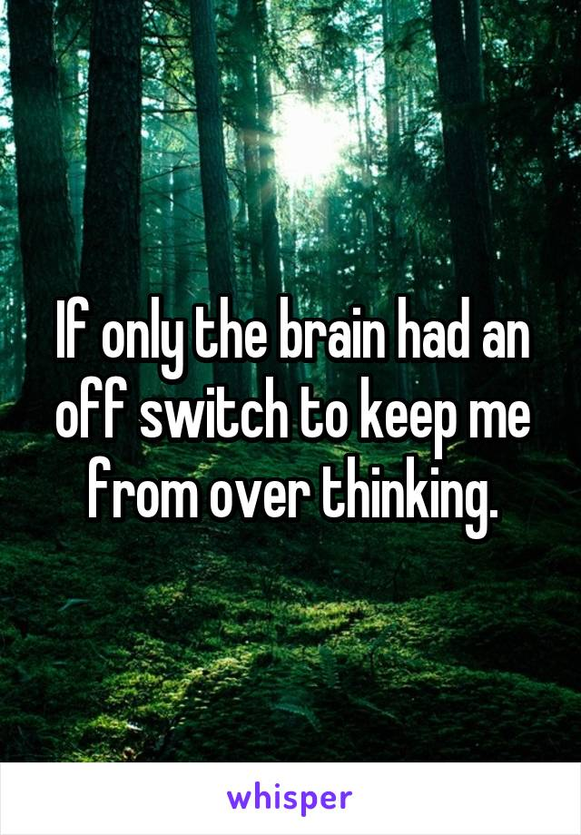 If only the brain had an off switch to keep me from over thinking.