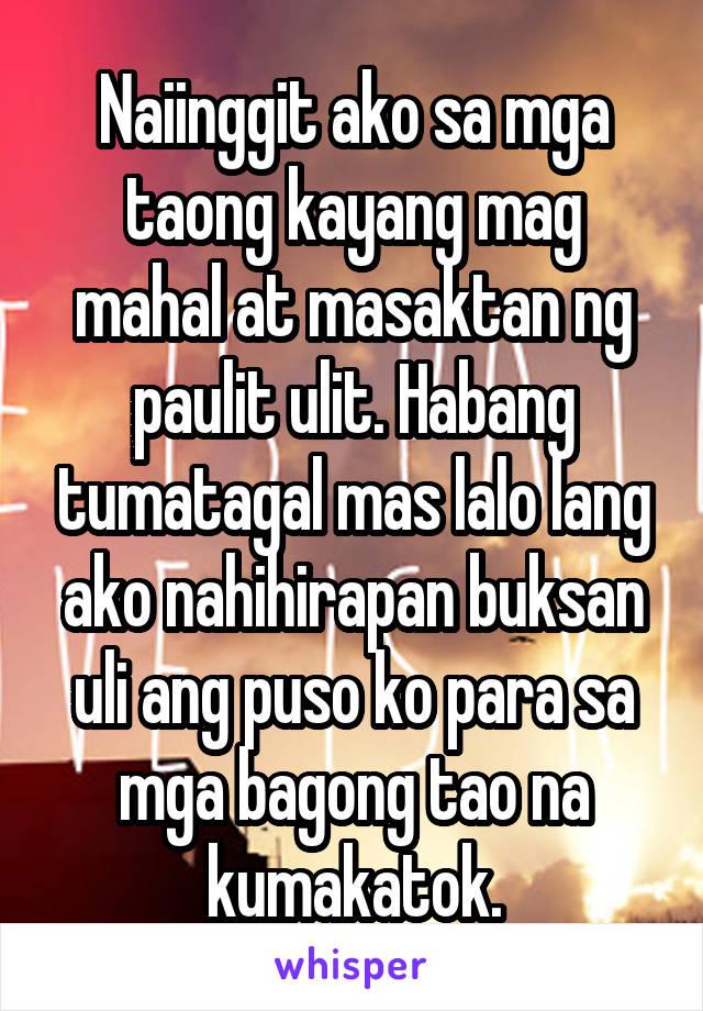 Naiinggit ako sa mga taong kayang mag mahal at masaktan ng paulit ulit. Habang tumatagal mas lalo lang ako nahihirapan buksan uli ang puso ko para sa mga bagong tao na kumakatok.