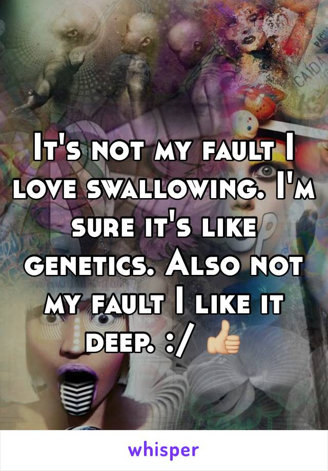 It's not my fault I love swallowing. I'm sure it's like genetics. Also not my fault I like it deep. :/ 👍🏼