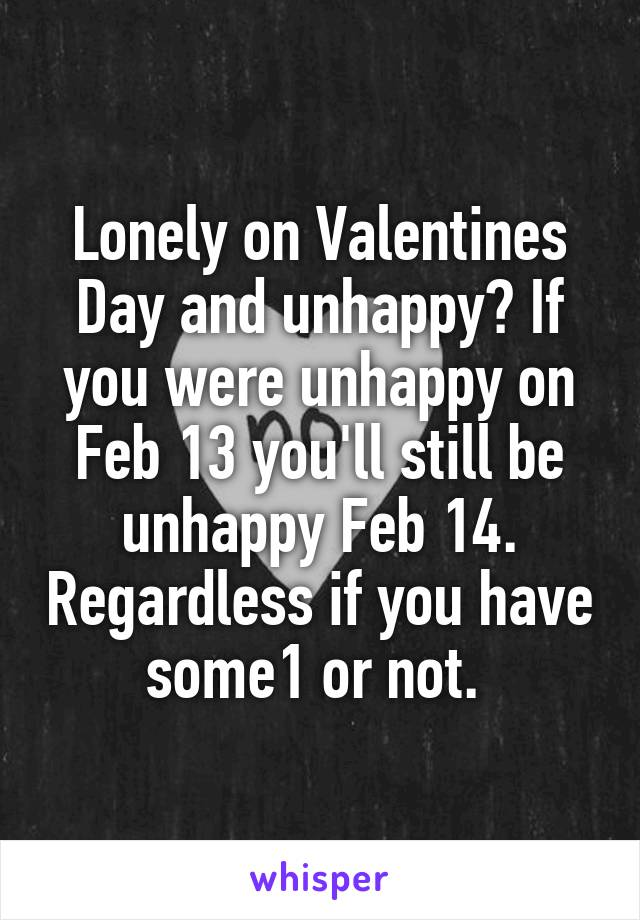 Lonely on Valentines Day and unhappy? If you were unhappy on Feb 13 you'll still be unhappy Feb 14. Regardless if you have some1 or not.