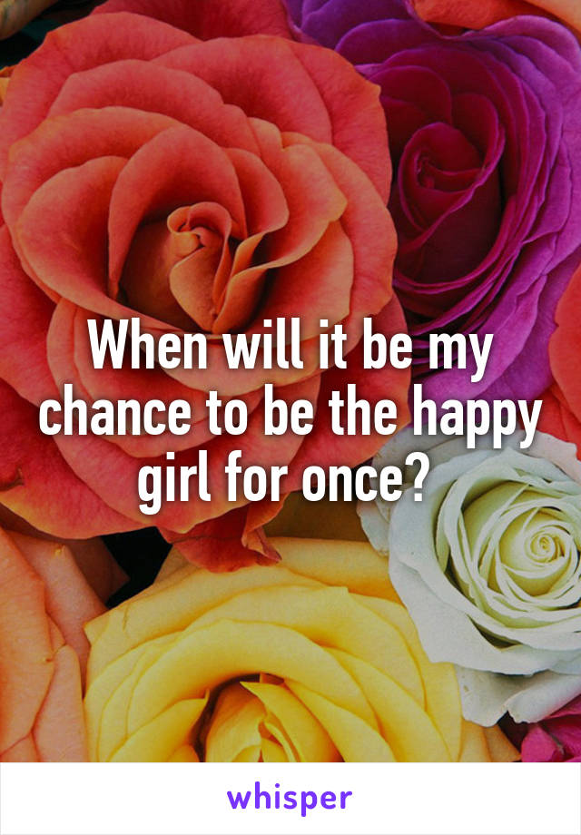 When will it be my chance to be the happy girl for once?