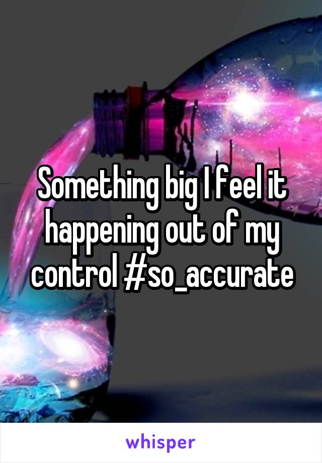 Something big I feel it happening out of my control #so_accurate