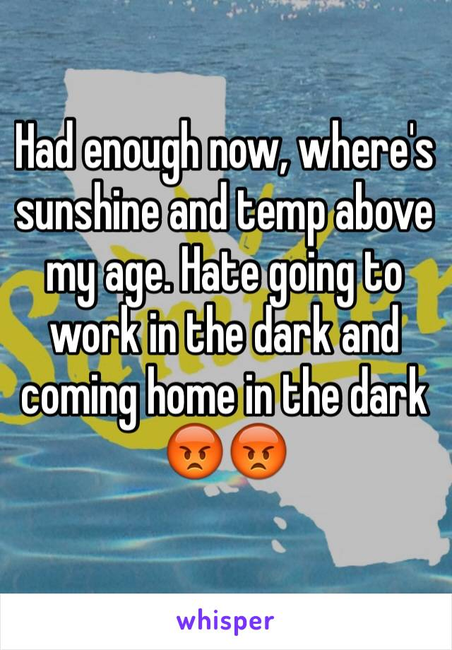 Had enough now, where's sunshine and temp above my age. Hate going to work in the dark and coming home in the dark 😡😡