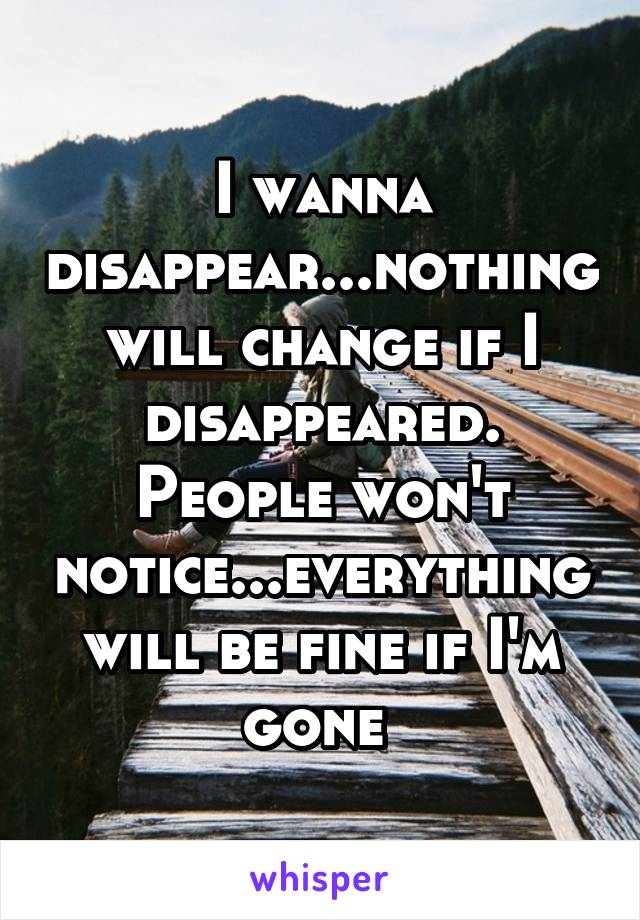 I wanna disappear...nothing will change if I disappeared. People won't notice...everything will be fine if I'm gone