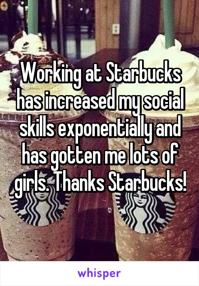 Working at Starbucks has increased my social skills exponentially and has gotten me lots of girls. Thanks Starbucks!