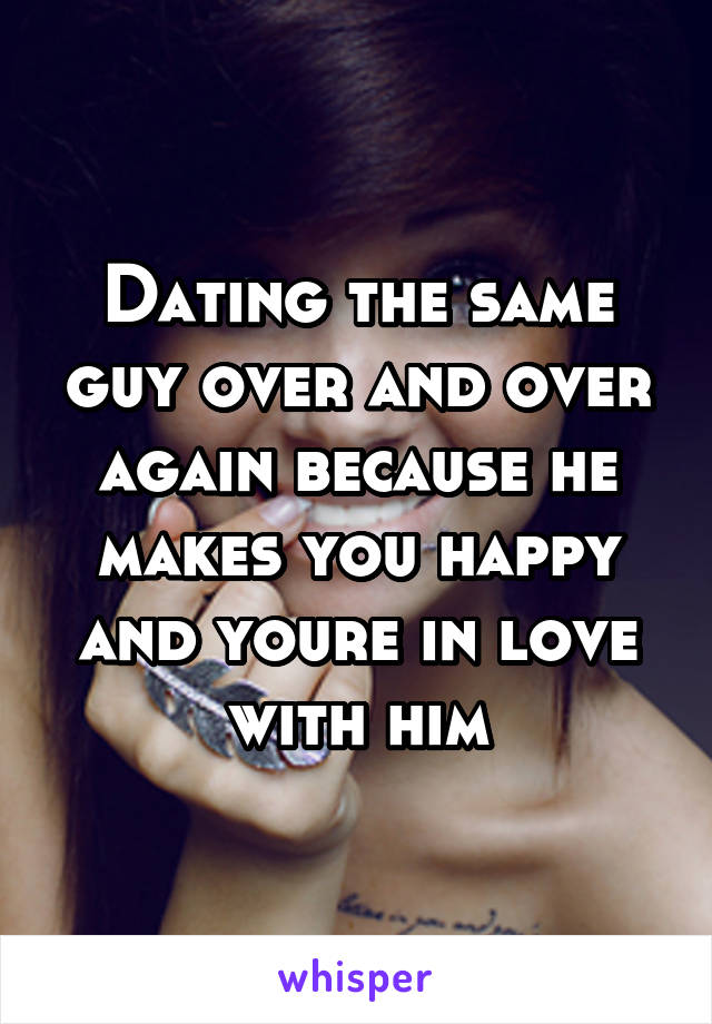 Dating the same guy over and over again because he makes you happy and youre in love with him