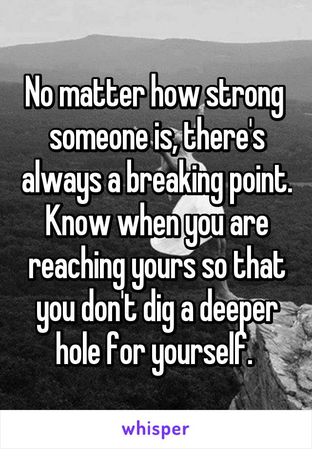 No matter how strong  someone is, there's always a breaking point. Know when you are reaching yours so that you don't dig a deeper hole for yourself.