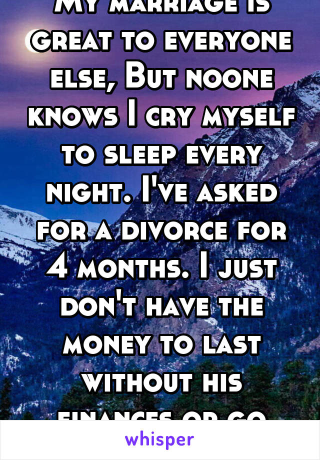 My marriage is great to everyone else, But noone knows I cry myself to sleep every night. I've asked for a divorce for 4 months. I just don't have the money to last without his finances or go anywhere