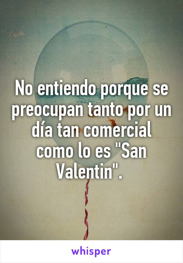 """No entiendo porque se preocupan tanto por un día tan comercial como lo es """"San Valentin""""."""