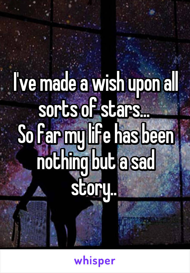I've made a wish upon all sorts of stars...  So far my life has been nothing but a sad story..