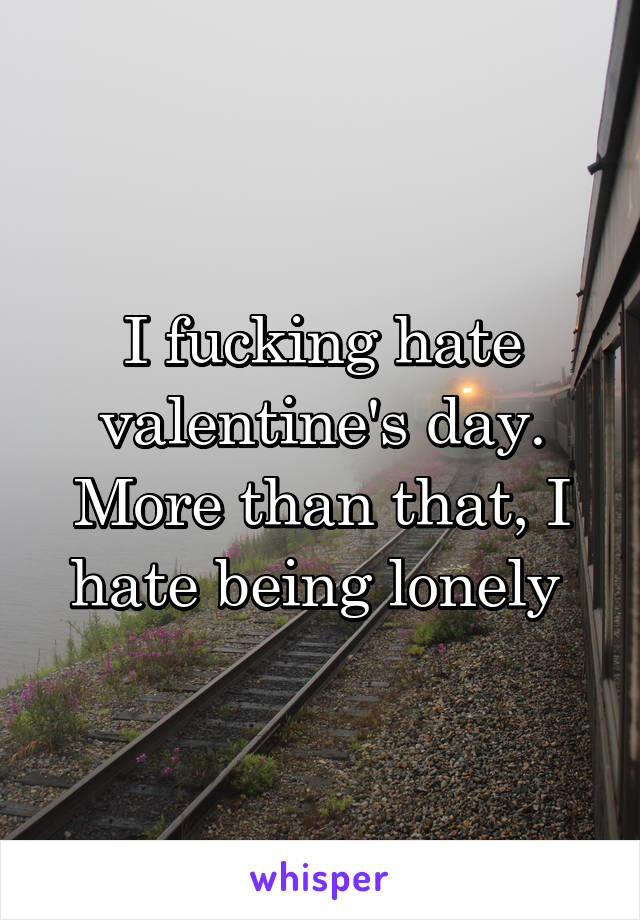 I fucking hate valentine's day. More than that, I hate being lonely