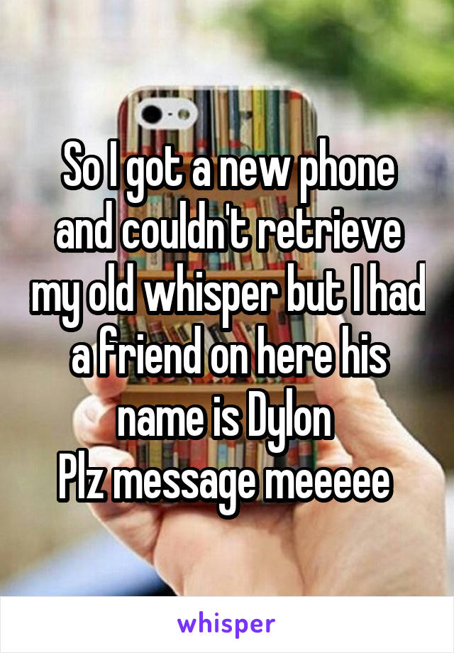 So I got a new phone and couldn't retrieve my old whisper but I had a friend on here his name is Dylon  Plz message meeeee