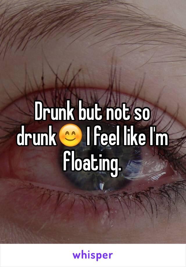 Drunk but not so drunk😊 I feel like I'm floating.