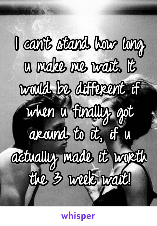 I can't stand how long u make me wait. It would be different if when u finally got around to it, if u actually made it worth the 3 week wait!