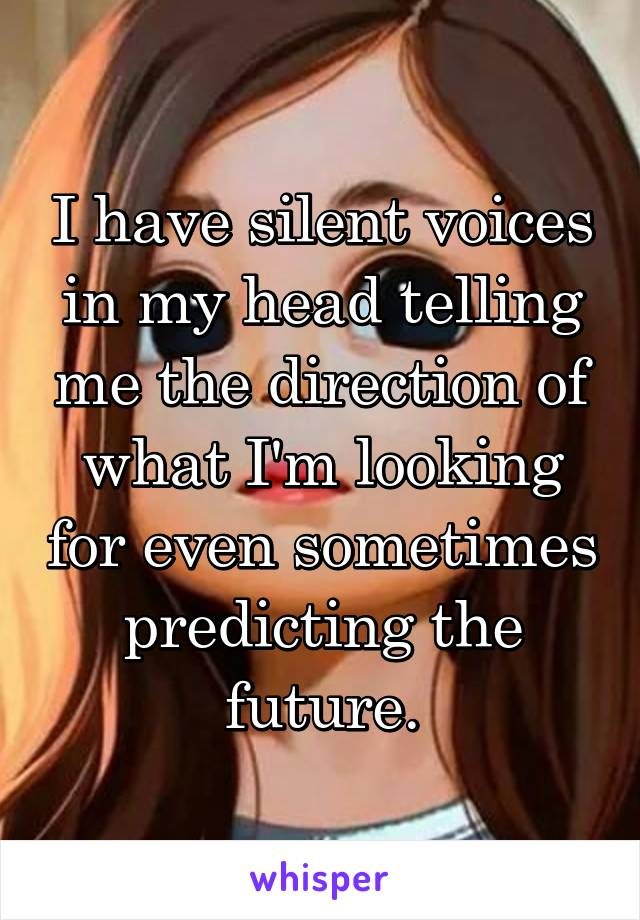 I have silent voices in my head telling me the direction of what I'm looking for even sometimes predicting the future.