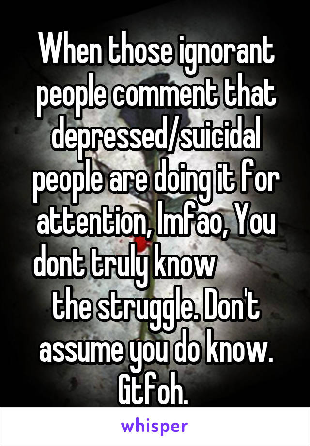When those ignorant people comment that depressed/suicidal people are doing it for attention, lmfao, You dont truly know            the struggle. Don't assume you do know. Gtfoh.