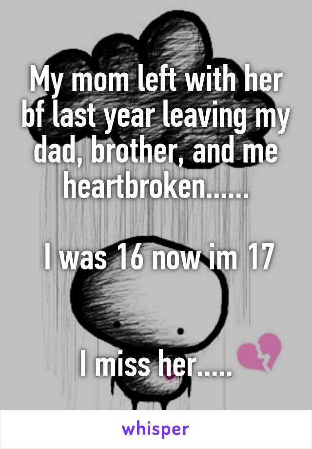 My mom left with her bf last year leaving my dad, brother, and me heartbroken......    I was 16 now im 17   I miss her.....