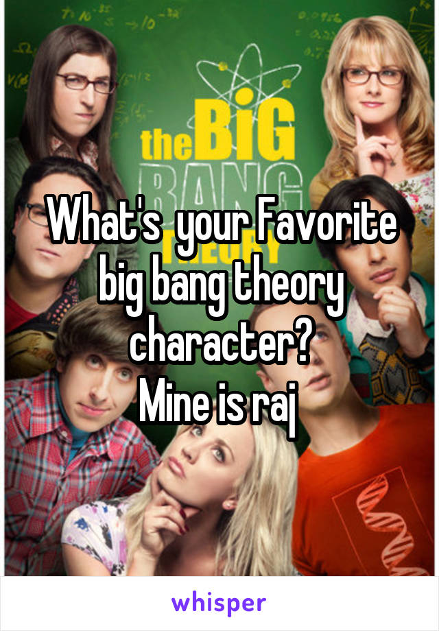 What's  your Favorite big bang theory character? Mine is raj