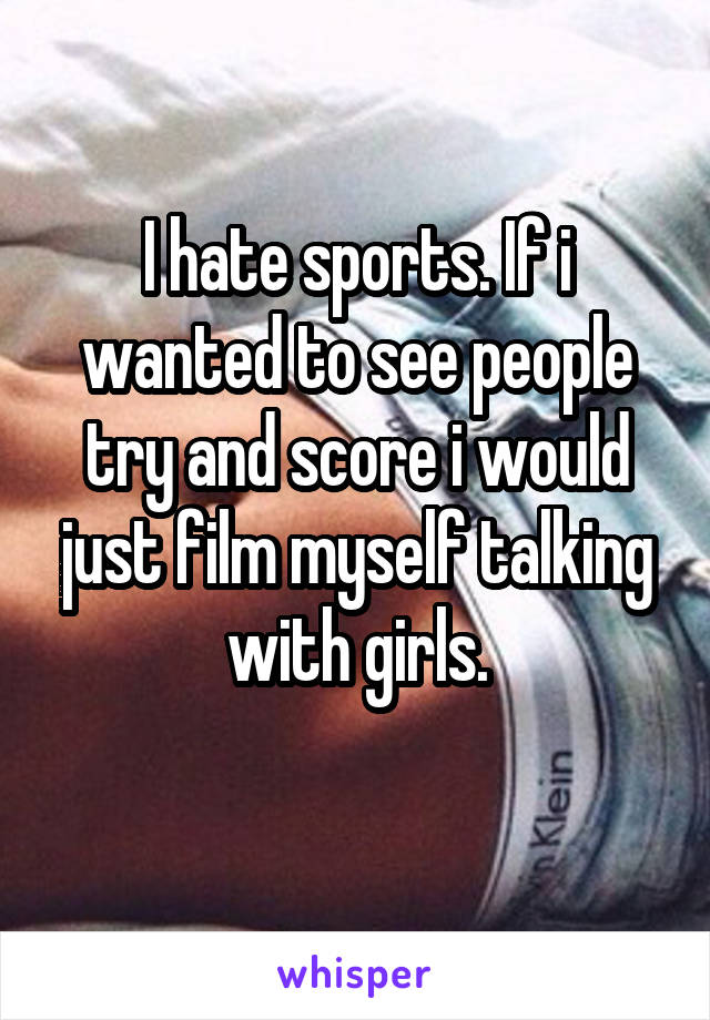 I hate sports. If i wanted to see people try and score i would just film myself talking with girls.