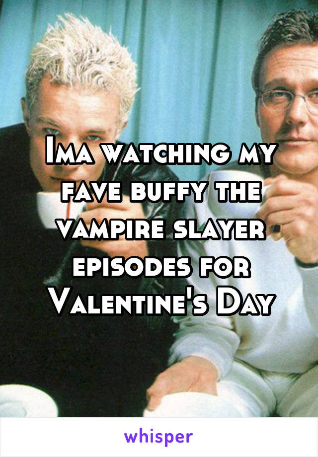 Ima watching my fave buffy the vampire slayer episodes for Valentine's Day