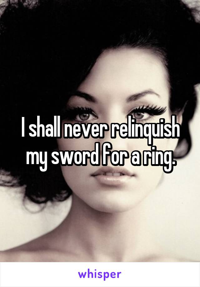 I shall never relinquish my sword for a ring.