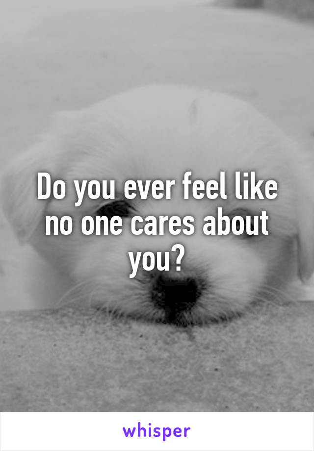 Do you ever feel like no one cares about you?