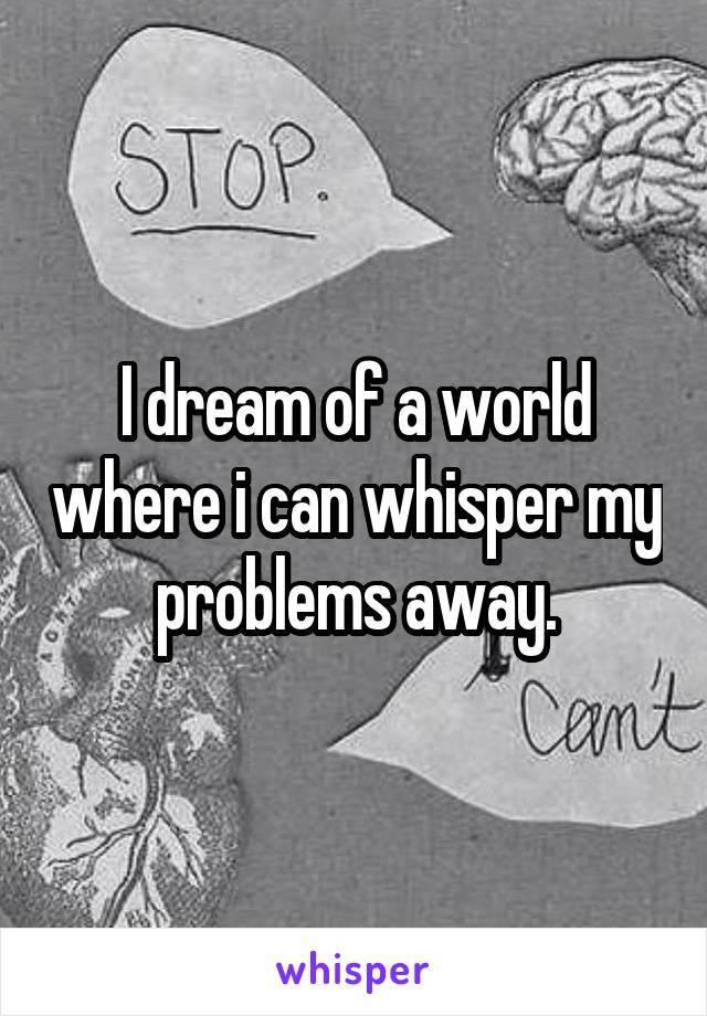 I dream of a world where i can whisper my problems away.