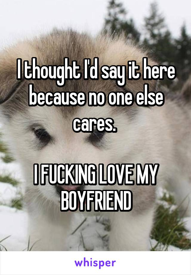 I thought I'd say it here because no one else cares.   I FUCKING LOVE MY BOYFRIEND