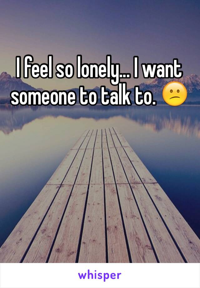 I feel so lonely... I want someone to talk to. 😕