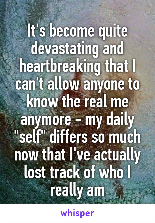 "It's become quite devastating and heartbreaking that I can't allow anyone to know the real me anymore - my daily ""self"" differs so much now that I've actually lost track of who I really am"
